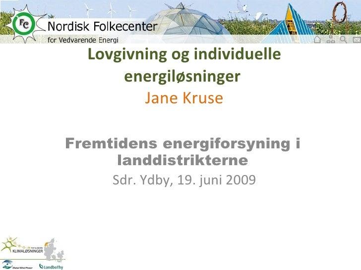 Lovgivning og individuelle energiløsninger  Jane Kruse Fremtidens energiforsyning i landdistrikterne Sdr. Ydby, 19. juni 2...