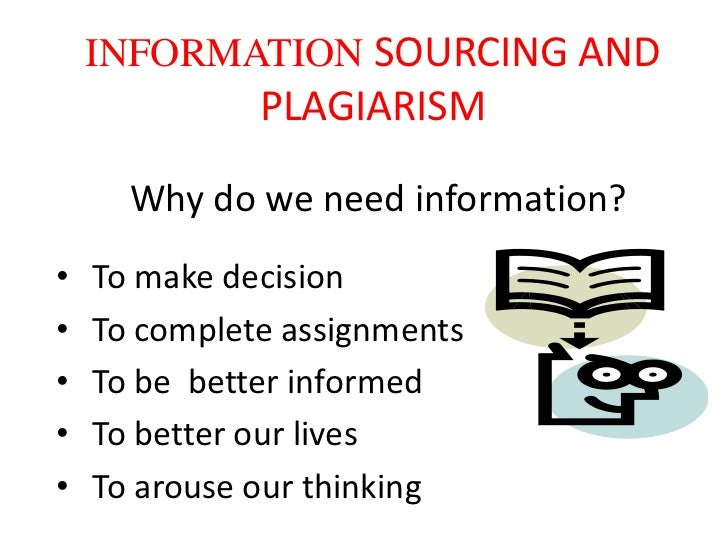 INFORMATION SOURCING AND              PLAGIARISM      Why do we need information?•   To make decision•   To complete assig...