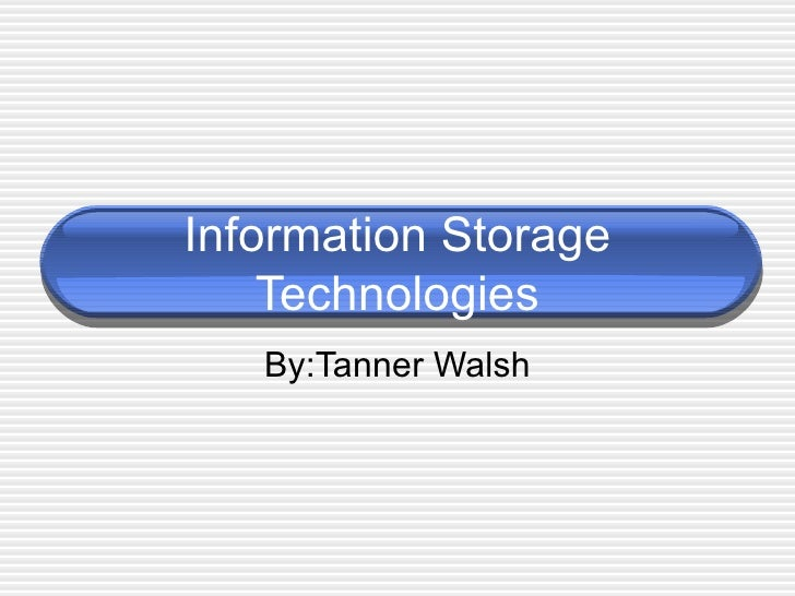 Information Storage Technologies By:Tanner Walsh