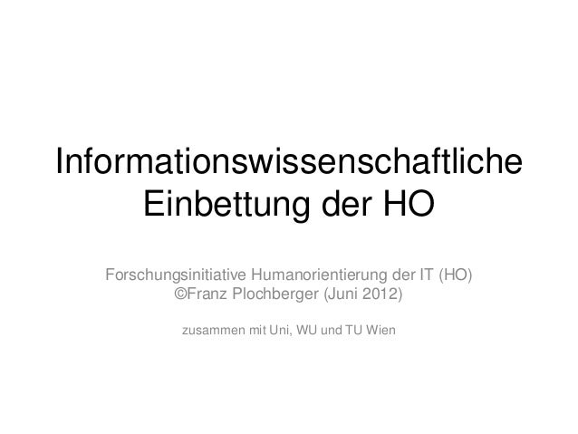 Informationswissenschaftliche Einbettung der HO Forschungsinitiative Humanorientierung der IT (HO) ©Franz Plochberger (Jun...
