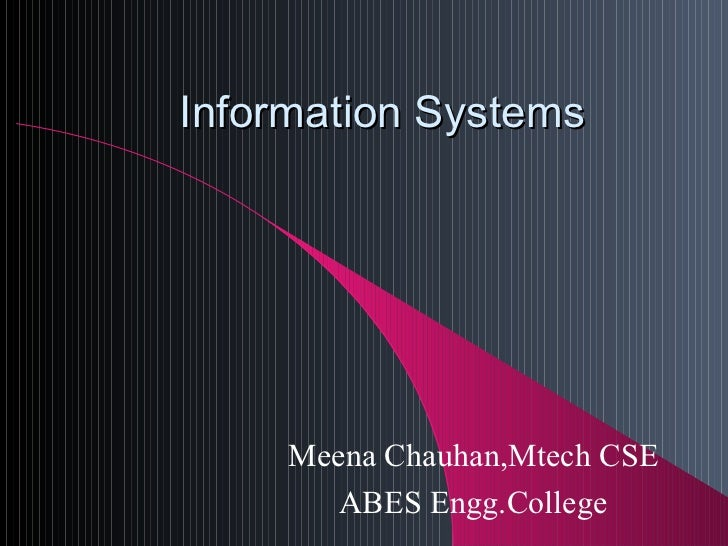 Information Systems Meena Chauhan,Mtech CSE ABES Engg.College
