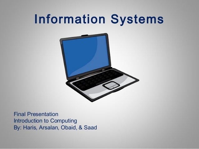 Information Systems  Final Presentation Introduction to Computing By: Haris, Arsalan, Obaid, & Saad