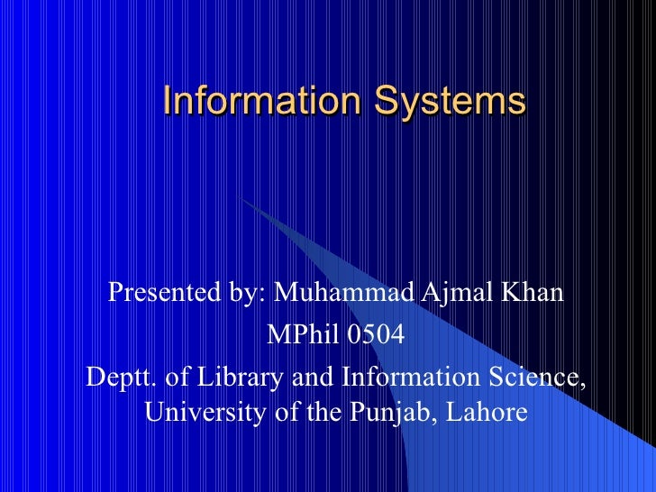 Information Systems Presented by: Muhammad Ajmal Khan MPhil 0504 Deptt. of Library and Information Science, University of ...