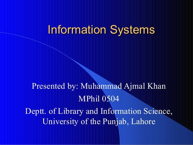 Information SystemsInformation Systems Presented by: Muhammad Ajmal Khan MPhil 0504 Deptt. of Library and Information Scie...