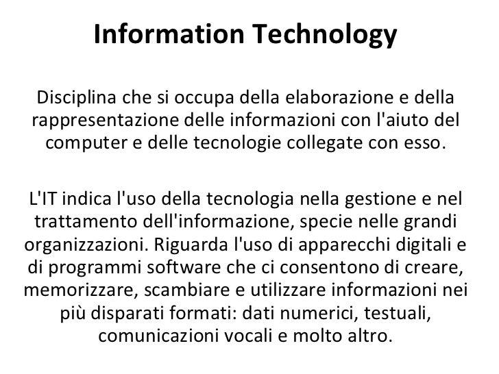 Information Technology Disciplina che si occupa della elaborazione e della rappresentazione delle informazioni con l'aiuto...