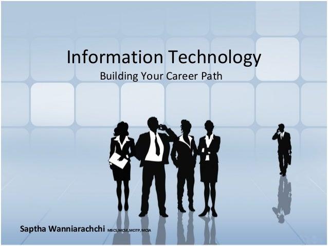 Information Technology Building Your Career Path Saptha Wanniarachchi MBCS,MCSE,MCITP,MCSA