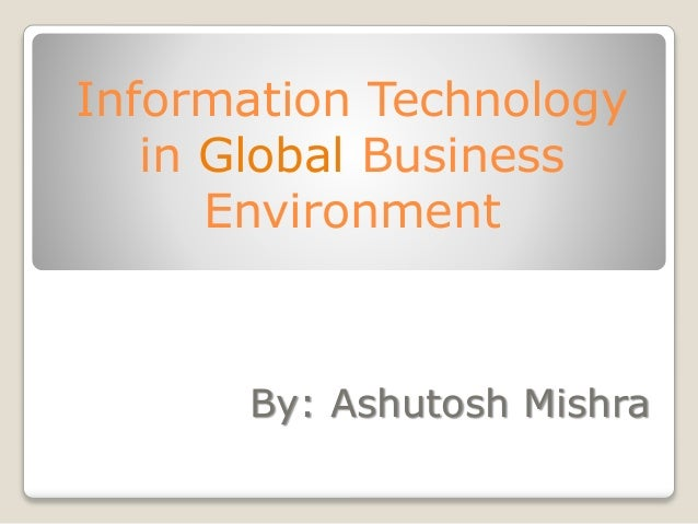 Information Technology in Global Business Environment By: Ashutosh Mishra