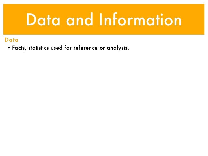 Data and InformationData• Facts, statistics used for reference or analysis.