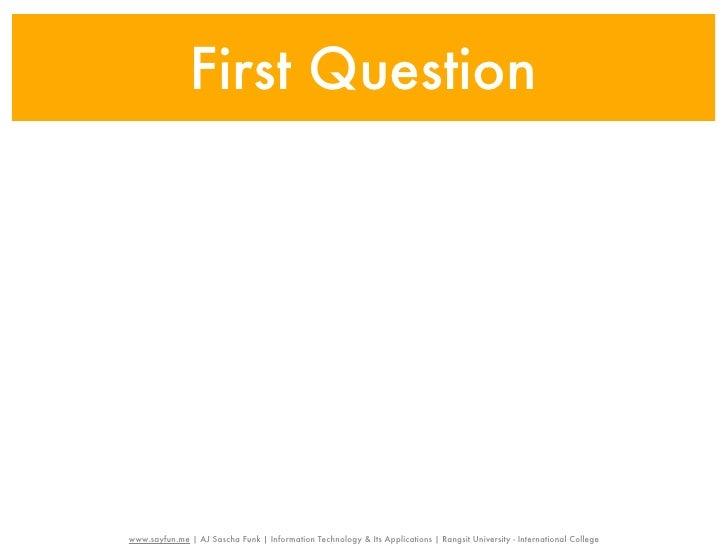 First Questionwww.sayfun.me | AJ Sascha Funk | Information Technology & Its Applications | Rangsit University - Internatio...