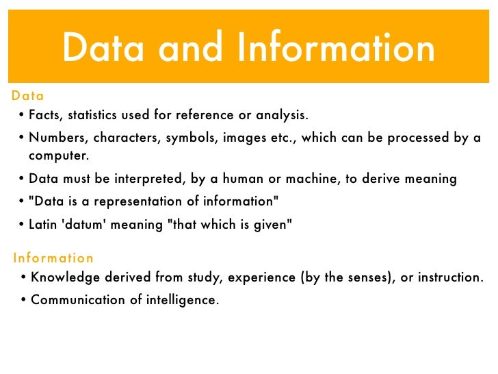Data and InformationData• Facts, statistics used for reference or analysis.• Numbers, characters, symbols, images etc., wh...