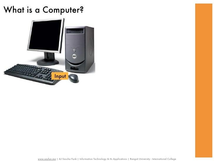 What is a Computer?                      Input        www.sayfun.me | AJ Sascha Funk | Information Technology & Its Applic...