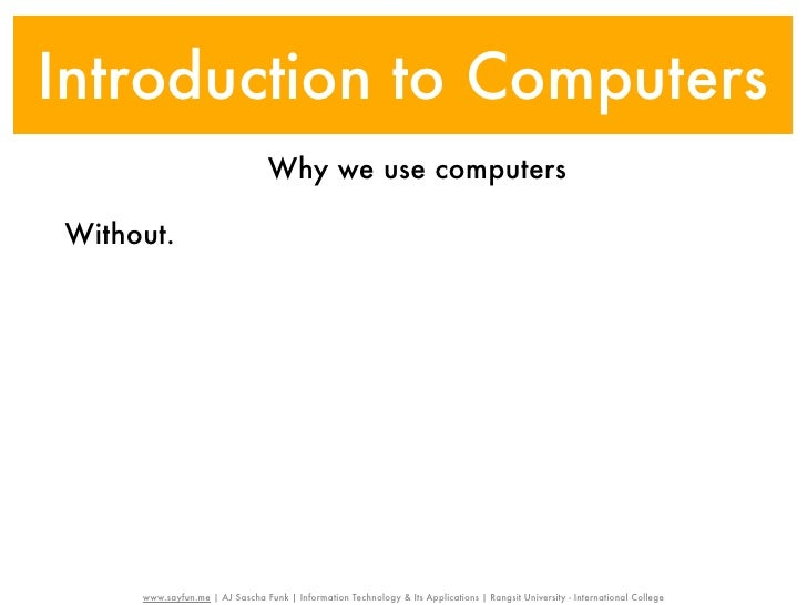 Introduction to Computers                                 Why we use computersWithout.     www.sayfun.me | AJ Sascha Funk ...