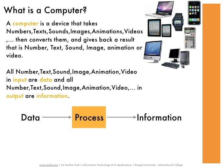 What is a Computer?A computer is a device that takesNumbers,Texts,Sounds,Images,Animations,Videos,... then converts them, ...