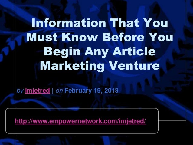 Information That YouMust Know Before YouBegin Any ArticleMarketing Ventureby imjetred | on February 19, 2013http://www.emp...