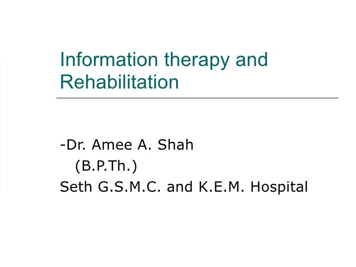 Information therapy and Rehabilitation -Dr. Amee A. Shah (B.P.Th.) Seth G.S.M.C. and K.E.M. Hospital