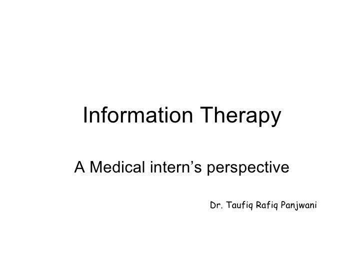 Information Therapy A Medical intern's perspective Dr. Taufiq Rafiq Panjwani