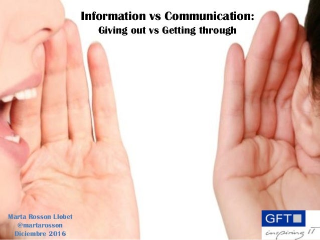 Information vs Communication: Giving out vs Getting through Marta Rosson Llobet @martarosson Diciembre 2016