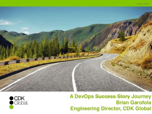 A DevOps Success Story Journey  Brian Garofola  Engineering Director, CDK Global