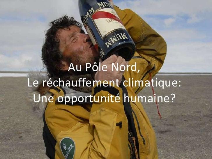 Au Pôle Nord,<br />Le réchauffement climatique:<br />Une opportunité humaine?<br />
