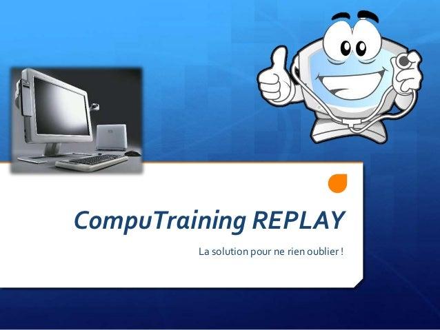 CompuTraining REPLAY         La solution pour ne rien oublier !