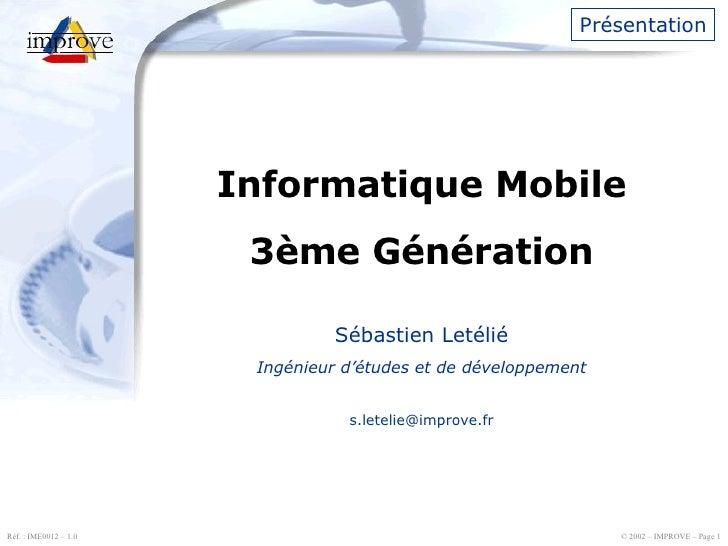 Présentation Informatique Mobile 3ème Génération Sébastien Letélié Ingénieur d'études et de développement [email_address]