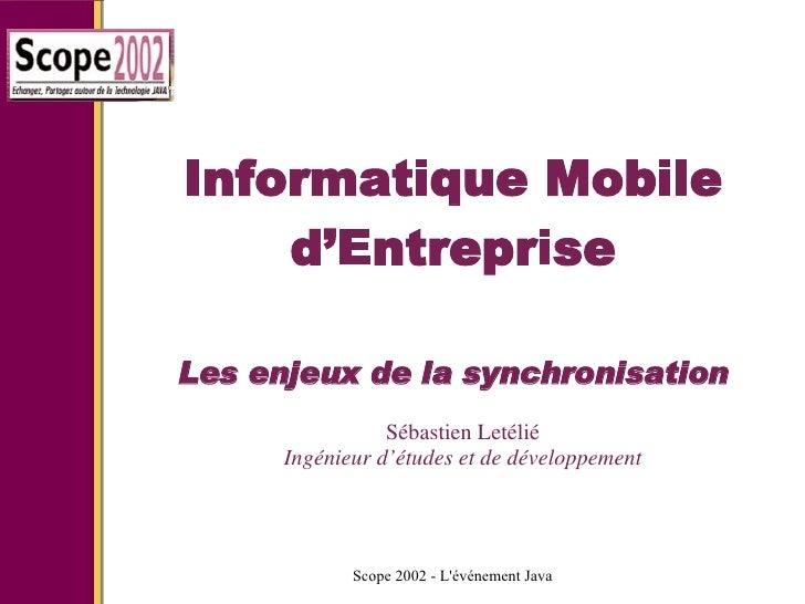 Informatique Mobile d'Entreprise Les enjeux de la synchronisation Sébastien Letélié Ingénieur d'études et de développement