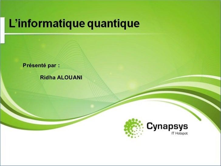 L'informatique quantique Présenté par : Ridha ALOUANI