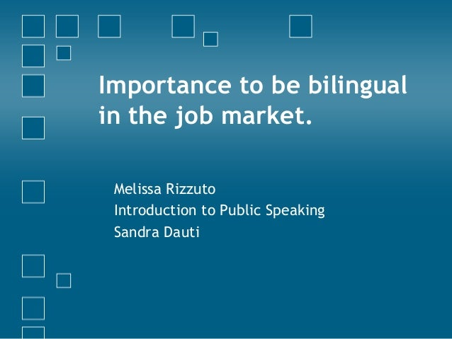 Importance to be bilingual in the job market. Melissa Rizzuto Introduction to Public Speaking Sandra Dauti