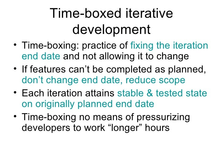 Time-boxed iterative development <ul><li>Time-boxing: practice of  fixing the iteration end date  and not allowing it to c...