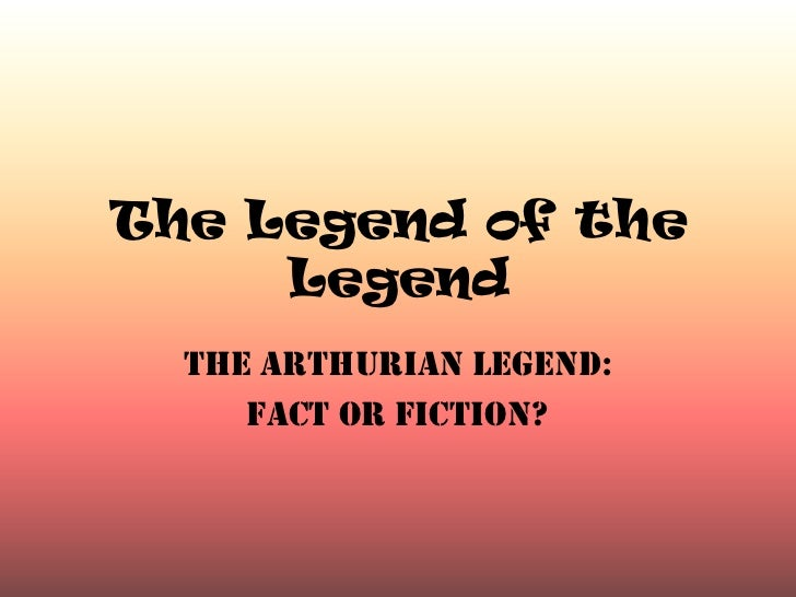 The Legend of the     Legend  The Arthurian Legend:     Fact or Fiction?
