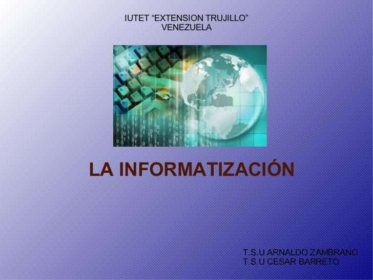 "LA INFORMATIZACIÓN T.S.U ARNALDO ZAMBRANO T.S.U CESAR BARRETO IUTET ""EXTENSION TRUJILLO"" VENEZUELA"