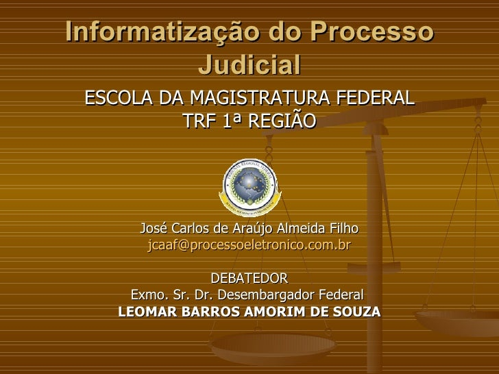 Informatização do Processo Judicial <ul><li>ESCOLA DA MAGISTRATURA FEDERAL </li></ul><ul><li>TRF 1ª REGIÃO </li></ul><ul><...
