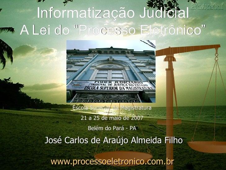 """Informatização Judicial A Lei do """"Processo Eletrônico"""" José Carlos de Araújo Almeida Filho www.processoeletronico.com.br  ..."""