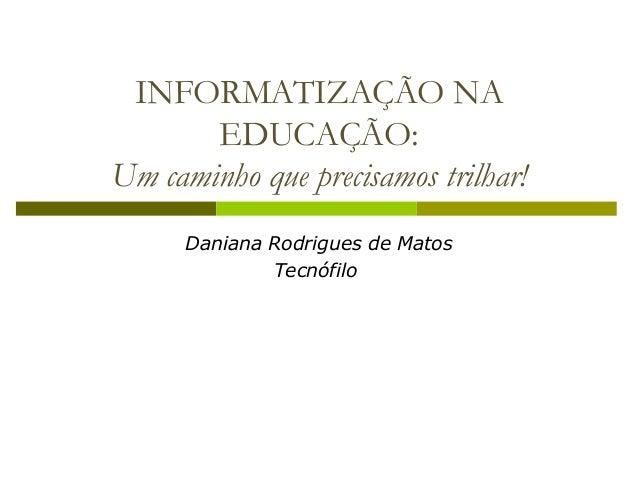 INFORMATIZAÇÃO NA EDUCAÇÃO: Um caminho que precisamos trilhar! Daniana Rodrigues de Matos Tecnófilo