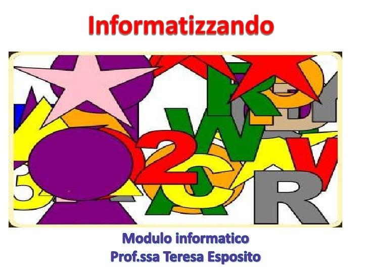 Informatizzando<br />Modulo informatico<br />Prof.ssa Teresa Esposito<br />