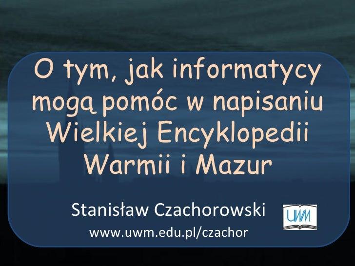 O tym, jak informatycy mogą pomóc w napisaniu Wielkiej Encyklopedii Warmii i Mazur Stanisław Czachorowski www.uwm.edu.pl/c...