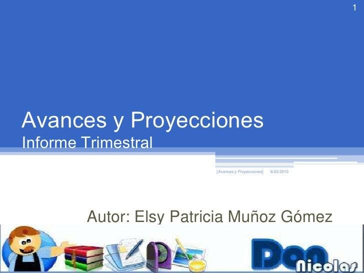 Avances y ProyeccionesInforme Trimestral<br />6/18/2010<br />[Avances y Proyecciones]<br />1<br />Autor: Elsy Patricia Muñ...