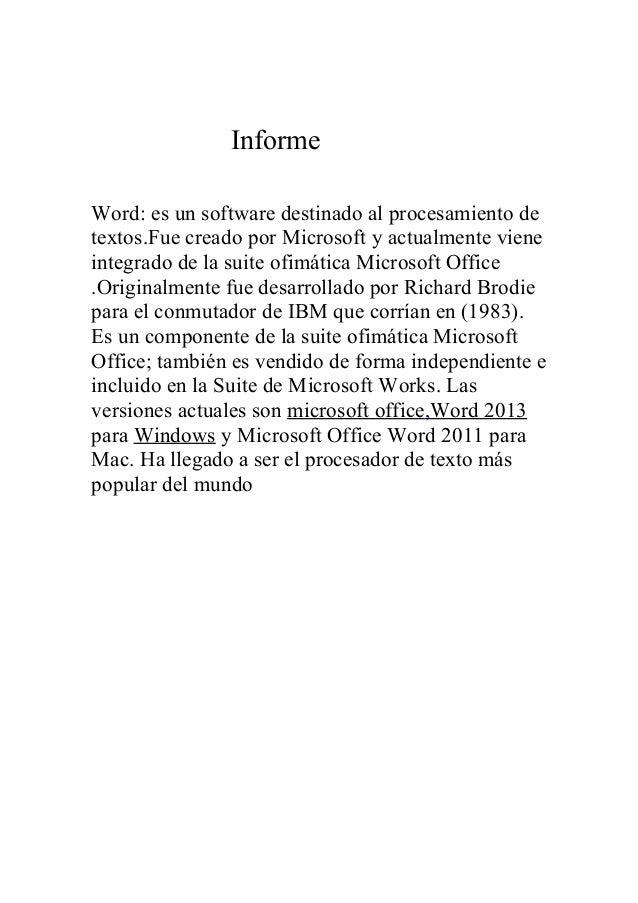 Informe Word: es un software destinado al procesamiento de textos.Fue creado por Microsoft y actualmente viene integrado d...