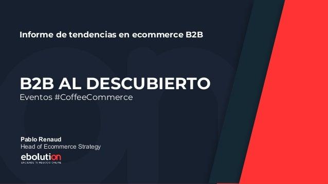 B2B AL DESCUBIERTO Informe de tendencias en ecommerce B2B Eventos #CoffeeCommerce Pablo Renaud Head of Ecommerce Strategy