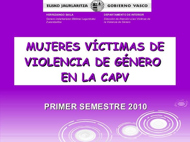 MUJERES VÍCTIMAS DE VIOLENCIA DE GÉNERO  EN LA CAPV PRIMER SEMESTRE 2010 DEPARTAMENTO DE INTERIOR Dirección de Atención a ...