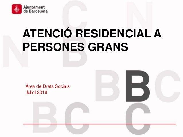 ATENCIÓ RESIDENCIAL A PERSONES GRANS Àrea de Drets Socials Juliol 2018