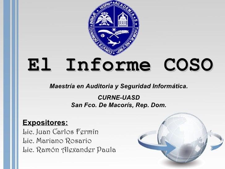 El Informe COSO Expositores: Lic. Juan Carlos Fermín Lic. Mariano Rosario Lic. Ramón Alexander Paula Maestría en Auditoria...