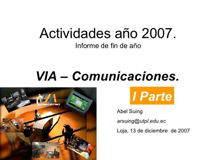 Actividades año 2007. Informe de fin de año VIA – Comunicaciones. Abel Suing [email_address] Loja, 13 de diciembre  de 200...
