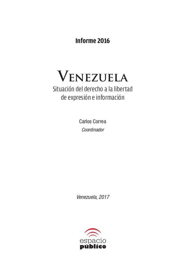 Informe 2016 Venezuela Situación del derecho a la libertad de expresión e información Carlos Correa Coordinador Venezuela,...