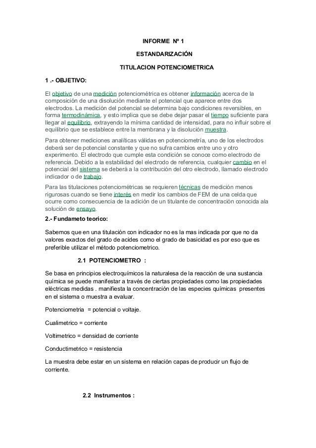 INFORME Nº 1 ESTANDARIZACIÓN TITULACION POTENCIOMETRICA 1 .- OBJETIVO: El objetivo de una medición potenciométrica es obte...