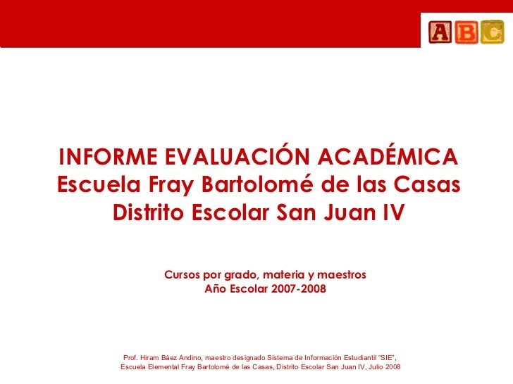 INFORME EVALUACIÓN ACADÉMICA Escuela Fray Bartolomé de las Casas Distrito Escolar San Juan IV Cursos por grado, materia y ...
