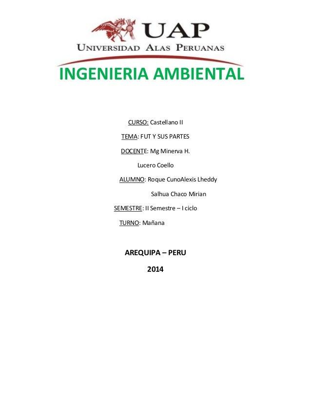 INGENIERIA AMBIENTAL CURSO: Castellano II TEMA: FUT Y SUS PARTES DOCENTE: Mg Minerva H. Lucero Coello ALUMNO: Roque CunoAl...