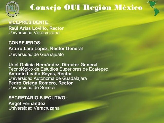 23 Consejo OUI Región México VICEPRESIDENTE: Raúl Arias Lovillo, Rector Universidad Veracruzana CONSEJEROS: Arturo Lara Ló...