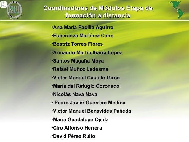 25 Coordinadores de Módulos Etapa deCoordinadores de Módulos Etapa de formación a distanciaformación a distancia •Ana Marí...