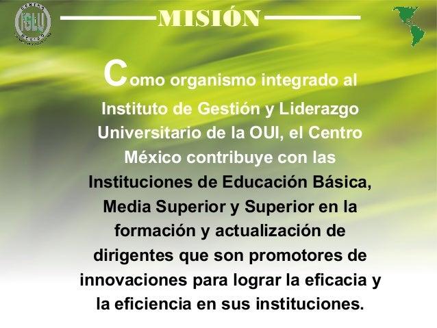 3 MISIÓN Como organismo integrado al Instituto de Gestión y Liderazgo Universitario de la OUI, el Centro México contribuye...